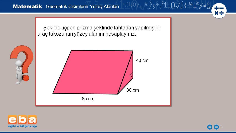 19 Şekilde üçgen prizma şeklinde tahtadan yapılmış bir araç takozunun yüzey alanını hesaplayınız.