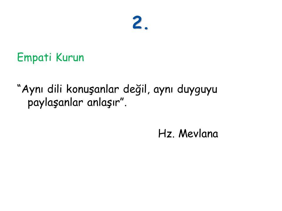 """2. Empati Kurun """"Aynı dili konuşanlar değil, aynı duyguyu paylaşanlar anlaşır"""". Hz. Mevlana"""