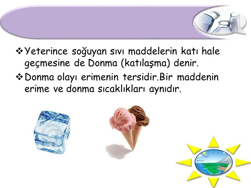  Yeterince soğuyan sıvı maddelerin katı hale geçmesine de Donma (katılaşma) denir.  Donma olayı erimenin tersidir.Bir maddenin erime ve donma sıcakl