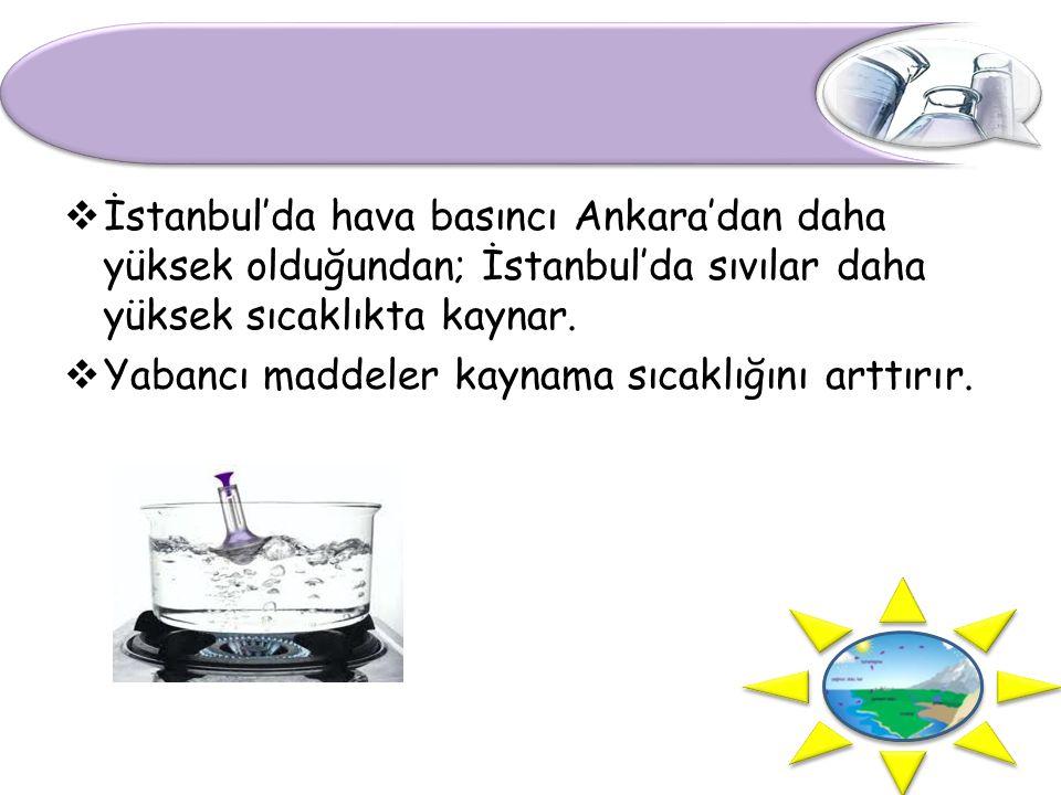  İstanbul'da hava basıncı Ankara'dan daha yüksek olduğundan; İstanbul'da sıvılar daha yüksek sıcaklıkta kaynar.  Yabancı maddeler kaynama sıcaklığın