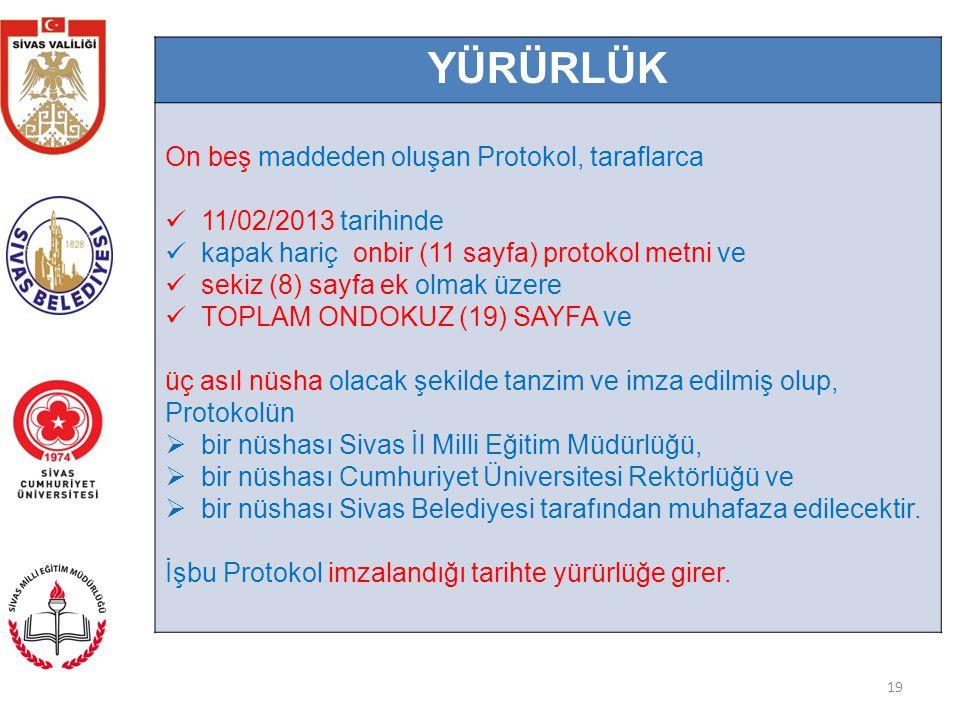 19 YÜRÜRLÜK On beş maddeden oluşan Protokol, taraflarca 11/02/2013 tarihinde kapak hariç onbir (11 sayfa) protokol metni ve sekiz (8) sayfa ek olmak üzere TOPLAM ONDOKUZ (19) SAYFA ve üç asıl nüsha olacak şekilde tanzim ve imza edilmiş olup, Protokolün  bir nüshası Sivas İl Milli Eğitim Müdürlüğü,  bir nüshası Cumhuriyet Üniversitesi Rektörlüğü ve  bir nüshası Sivas Belediyesi tarafından muhafaza edilecektir.