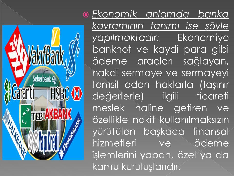  Ekonomik anlamda banka kavramının tanımı ise şöyle yapılmaktadır: Ekonomiye banknot ve kaydi para gibi ödeme araçları sağlayan, nakdi sermaye ve ser