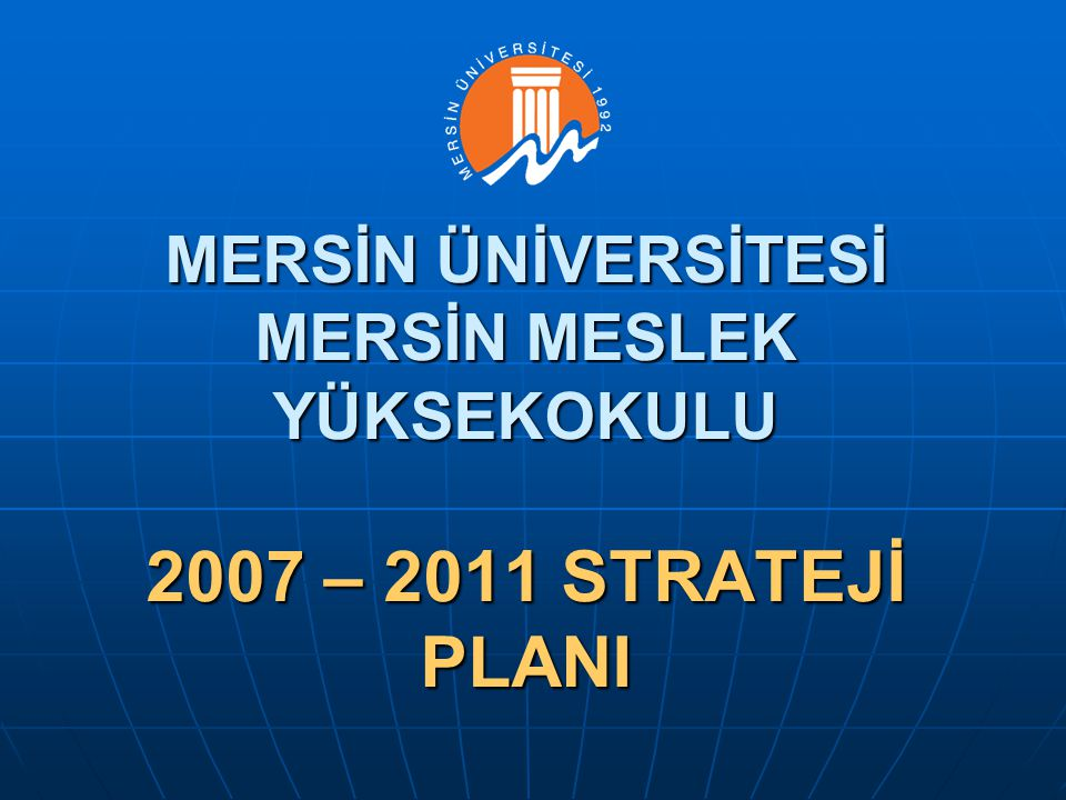 MERSİN ÜNİVERSİTESİ MERSİN MESLEK YÜKSEKOKULU 2007 – 2011 STRATEJİ PLANI