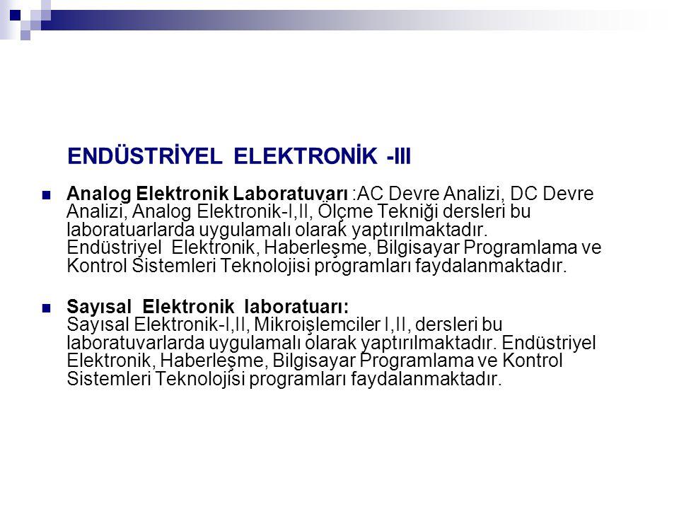 ENDÜSTRİYEL ELEKTRONİK -III Analog Elektronik Laboratuvarı :AC Devre Analizi, DC Devre Analizi, Analog Elektronik-I,II, Ölçme Tekniği dersleri bu laboratuarlarda uygulamalı olarak yaptırılmaktadır.