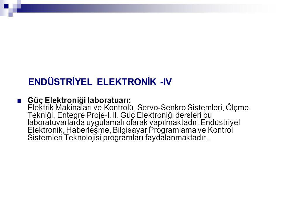 ENDÜSTRİYEL ELEKTRONİK -IV Güç Elektroniği laboratuarı: Elektrik Makinaları ve Kontrolü, Servo-Senkro Sistemleri, Ölçme Tekniği, Entegre Proje-I,II, Güç Elektroniği dersleri bu laboratuvarlarda uygulamalı olarak yapılmaktadır.