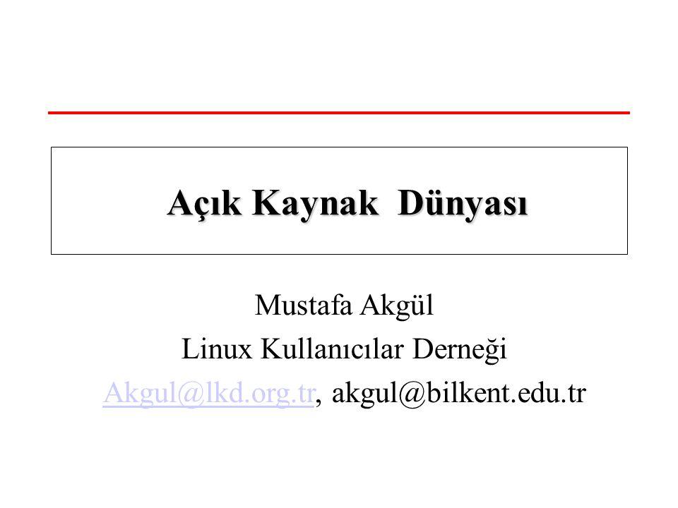 Mustafa Akgül Linux Kullanıcılar Derneği Akgul@lkd.org.trAkgul@lkd.org.tr, akgul@bilkent.edu.tr Açık Kaynak Dünyası Açık Kaynak Dünyası