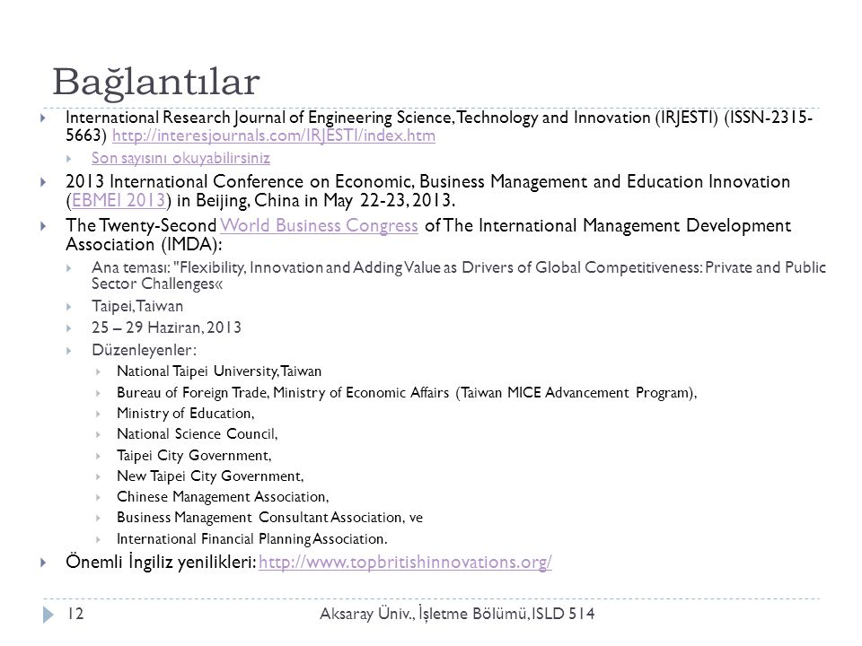 Bağlantılar Aksaray Üniv., İ şletme Bölümü, ISLD 51412  International Research Journal of Engineering Science, Technology and Innovation (IRJESTI) (ISSN-2315- 5663) http://interesjournals.com/IRJESTI/index.htmhttp://interesjournals.com/IRJESTI/index.htm  Son sayısını okuyabilirsiniz Son sayısını okuyabilirsiniz  2013 International Conference on Economic, Business Management and Education Innovation (EBMEI 2013) in Beijing, China in May 22-23, 2013.EBMEI 2013  The Twenty-Second World Business Congress of The International Management Development Association (IMDA):World Business Congress  Ana teması: Flexibility, Innovation and Adding Value as Drivers of Global Competitiveness: Private and Public Sector Challenges«  Taipei, Taiwan  25 – 29 Haziran, 2013  Düzenleyenler:  National Taipei University, Taiwan  Bureau of Foreign Trade, Ministry of Economic Affairs (Taiwan MICE Advancement Program),  Ministry of Education,  National Science Council,  Taipei City Government,  New Taipei City Government,  Chinese Management Association,  Business Management Consultant Association, ve  International Financial Planning Association.