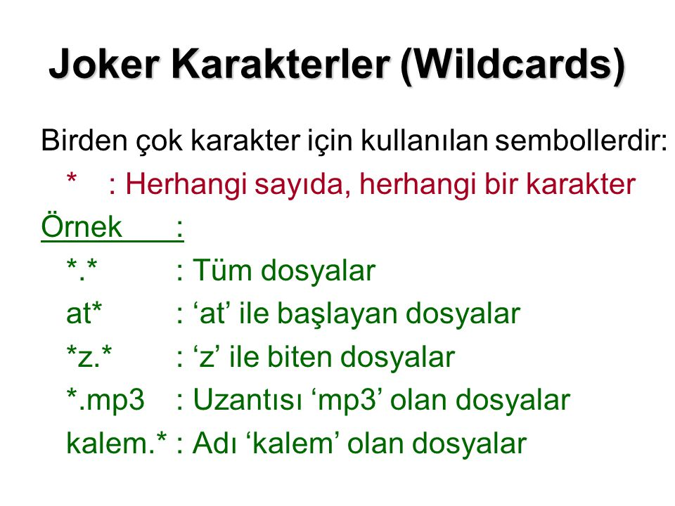 Joker Karakterler (Wildcards) Birden çok karakter için kullanılan sembollerdir: *: Herhangi sayıda, herhangi bir karakter Örnek: *.*: Tüm dosyalar at*