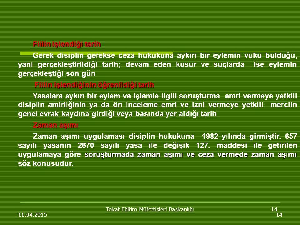 Tokat Eğitim Müfettişleri Başkanlığı14 11.04.201514 Fiilin işlendiği tarih Fiilin işlendiği tarih Gerek disiplin gerekse ceza hukukuna aykırı bir eylemin vuku bulduğu, yani gerçekleştirildiği tarih; devam eden kusur ve suçlarda ise eylemin gerçekleştiği son gün Fiilin işlendiğinin öğrenildiği tarih Fiilin işlendiğinin öğrenildiği tarih Yasalara aykırı bir eylem ve işlemle ilgili soruşturma emri vermeye yetkili disiplin amirliğinin ya da ön inceleme emri ve izni vermeye yetkili merciin genel evrak kaydına girdiği veya basında yer aldığı tarih Zaman aşımı soruşturmada zaman aşımı ve ceza vermede zaman aşımı Zaman aşımı uygulaması disiplin hukukuna 1982 yılında girmiştir.