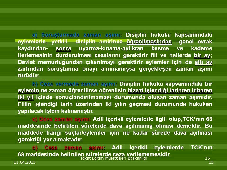 Tokat Eğitim Müfettişleri Başkanlığı15 11.04.201515 a) Soruşturmada zaman aşımı: öğrenilmesinden sonra bir ay altı ay a) Soruşturmada zaman aşımı: Disiplin hukuku kapsamındaki eylemlerin, yetkili disiplin amirince öğrenilmesinden –genel evrak kaydından- sonra uyarma-kınama-aylıktan kesme ve kademe ilerlemesinin durdurulması cezalarını gerektirir fiil ve hallerde bir ay; Devlet memurluğundan çıkarılmayı gerektirir eylemler için de altı ay zarfından soruşturma onayı alınmamışsa gerçekleşen zaman aşımı türüdür.