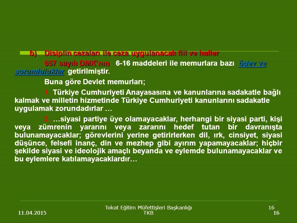 Tokat Eğitim Müfettişleri Başkanlığı16 11.04.201516 b)Disiplin cezaları ile ceza uygulanacak fiil ve haller 657 sayılı DMK'nın ödev ve sorumluluklar 657 sayılı DMK'nın 6-16 maddeleri ile memurlara bazı ödev ve sorumluluklar getirilmiştir.