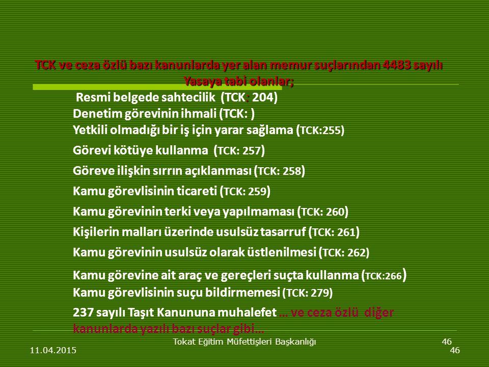 Tokat Eğitim Müfettişleri Başkanlığı46 11.04.201546 TCK ve ceza özlü bazı kanunlarda yer alan memur suçlarından 4483 sayılı Yasaya tabi olanlar; : Resmi belgede sahtecilik (TCK: 204) Denetim görevinin ihmali (TCK: ) Yetkili olmadığı bir iş için yarar sağlama ( TCK:255) Görevi kötüye kullanma ( TCK: 257 ) Göreve ilişkin sırrın açıklanması ( TCK: 258 ) Kamu görevlisinin ticareti ( TCK: 259 ) Kamu görevinin terki veya yapılmaması ( TCK: 260 ) Kişilerin malları üzerinde usulsüz tasarruf ( TCK: 261 ) Kamu görevinin usulsüz olarak üstlenilmesi ( TCK: 262) Kamu görevine ait araç ve gereçleri suçta kullanma ( TCK:266 ) Kamu görevlisinin suçu bildirmemesi (TCK: 279) 237 sayılı Taşıt Kanununa muhalefet … ve ceza özlü diğer kanunlarda yazılı bazı suçlar gibi…