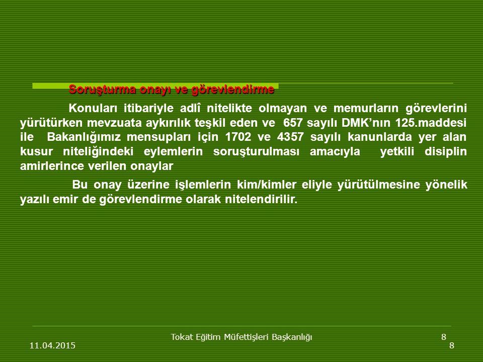 Tokat Eğitim Müfettişleri Başkanlığı8 11.04.20158 Soruşturma onayı ve görevlendirme Konuları itibariyle adlî nitelikte olmayan ve memurların görevlerini yürütürken mevzuata aykırılık teşkil eden ve 657 sayılı DMK'nın 125.maddesi ile Bakanlığımız mensupları için 1702 ve 4357 sayılı kanunlarda yer alan kusur niteliğindeki eylemlerin soruşturulması amacıyla yetkili disiplin amirlerince verilen onaylar Bu onay üzerine işlemlerin kim/kimler eliyle yürütülmesine yönelik yazılı emir de görevlendirme olarak nitelendirilir.