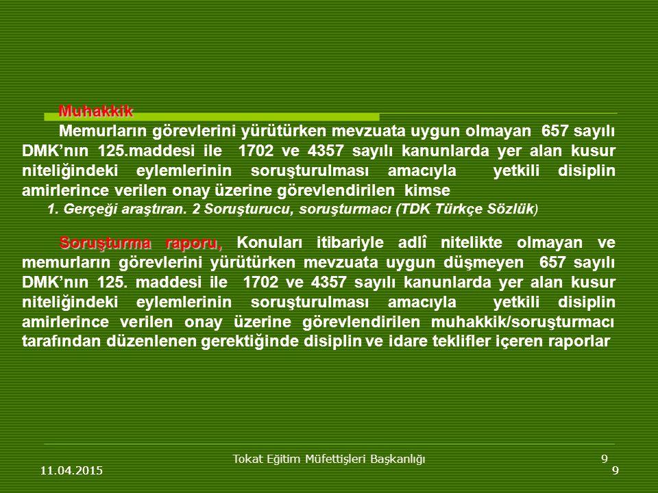 Tokat Eğitim Müfettişleri Başkanlığı9 11.04.20159 Muhakkik Muhakkik Memurların görevlerini yürütürken mevzuata uygun olmayan 657 sayılı DMK'nın 125.maddesi ile 1702 ve 4357 sayılı kanunlarda yer alan kusur niteliğindeki eylemlerinin soruşturulması amacıyla yetkili disiplin amirlerince verilen onay üzerine görevlendirilen kimse 1.