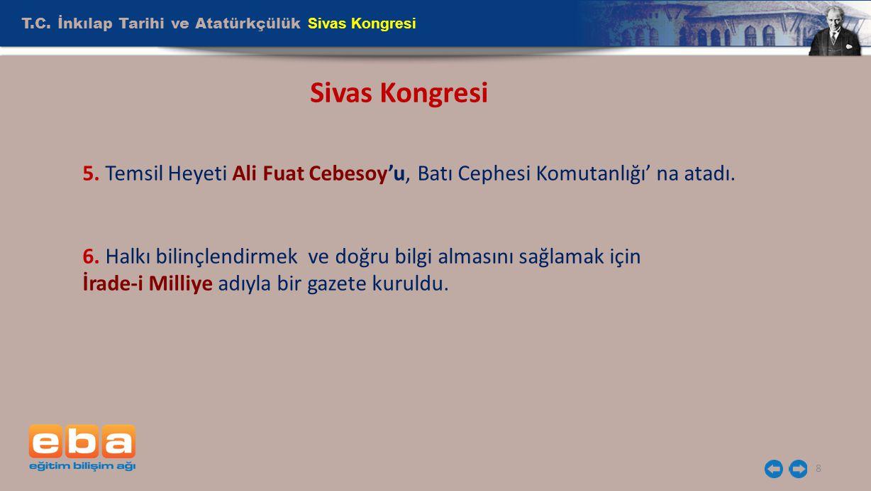 T.C. İnkılap Tarihi ve Atatürkçülük Sivas Kongresi 8 Sivas Kongresi 5. Temsil Heyeti Ali Fuat Cebesoy'u, Batı Cephesi Komutanlığı' na atadı. 6. Halkı