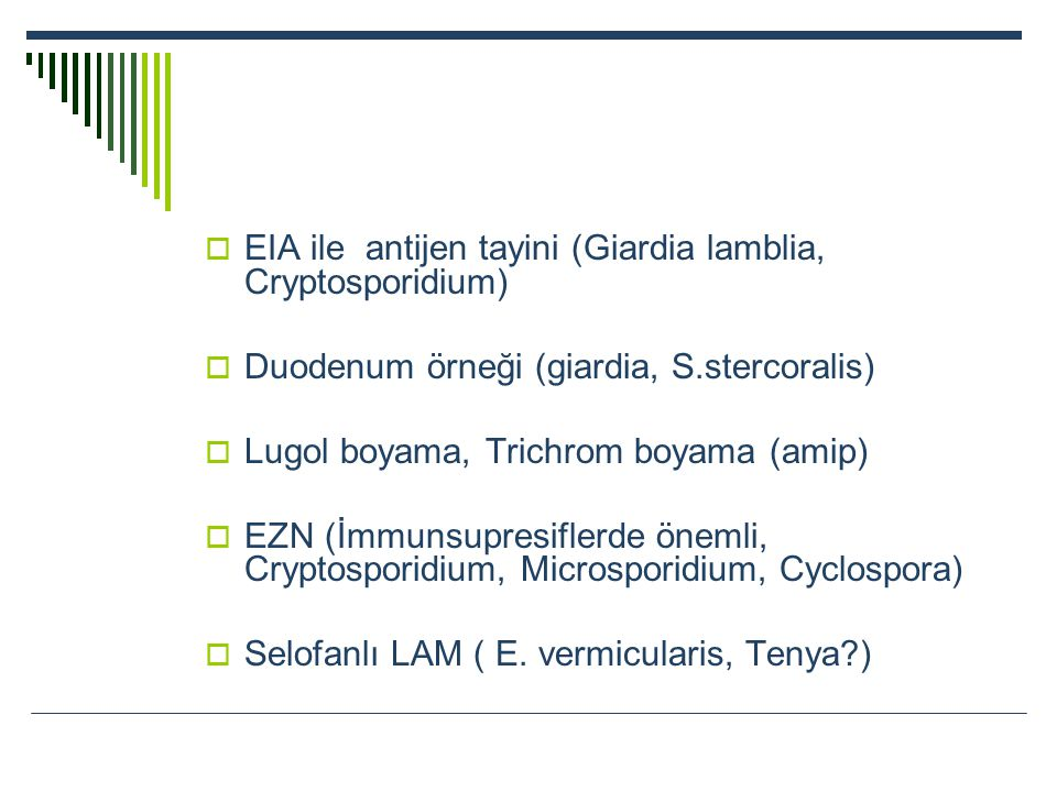  EIA ile antijen tayini (Giardia lamblia, Cryptosporidium)  Duodenum örneği (giardia, S.stercoralis)  Lugol boyama, Trichrom boyama (amip)  EZN (İ