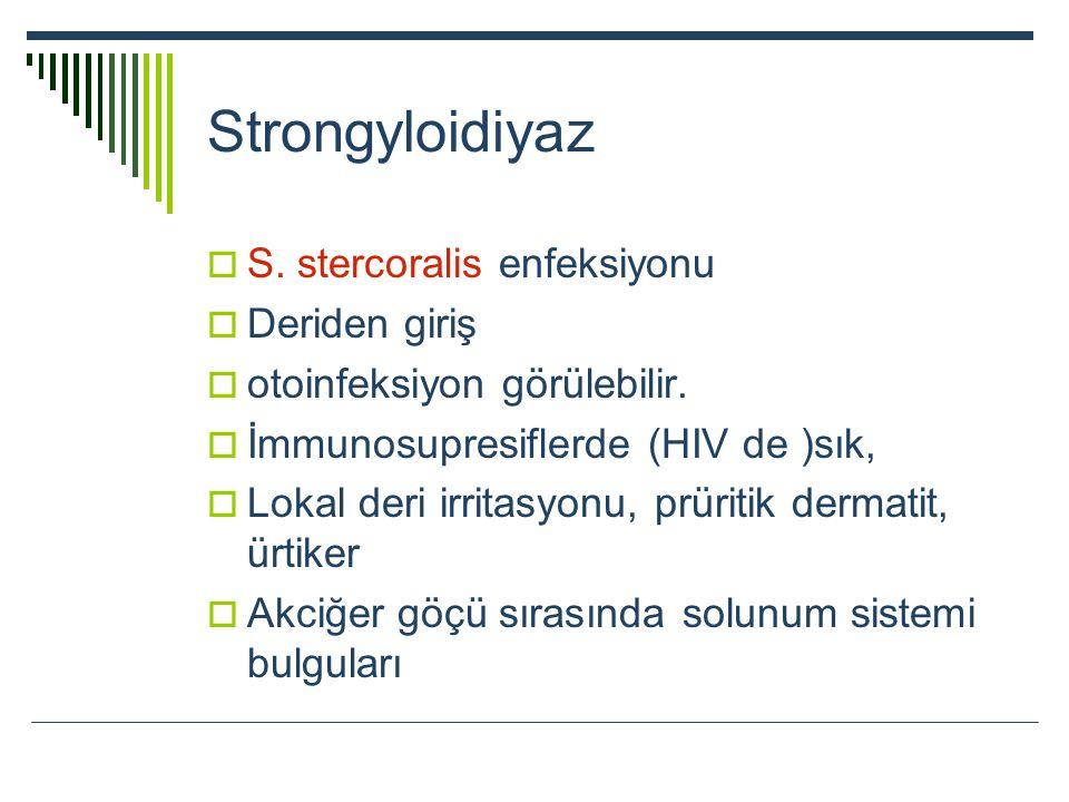 Strongyloidiyaz  S. stercoralis enfeksiyonu  Deriden giriş  otoinfeksiyon görülebilir.  İmmunosupresiflerde (HIV de )sık,  Lokal deri irritasyonu