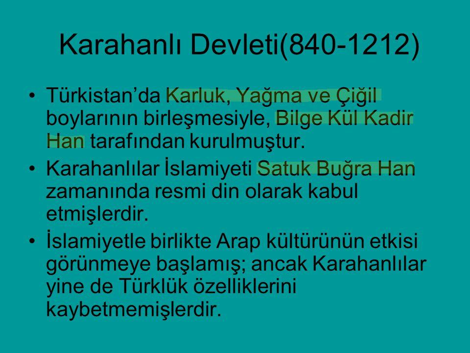 Karahanlı Devleti(840-1212) Türkistan'da Karluk, Yağma ve Çiğil boylarının birleşmesiyle, Bilge Kül Kadir Han tarafından kurulmuştur. Karahanlılar İsl