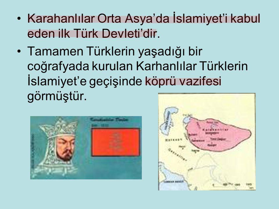 Karahanlılar Orta Asya'da İslamiyet'i kabul eden ilk Türk Devleti'dir. Tamamen Türklerin yaşadığı bir coğrafyada kurulan Karhanlılar Türklerin İslamiy