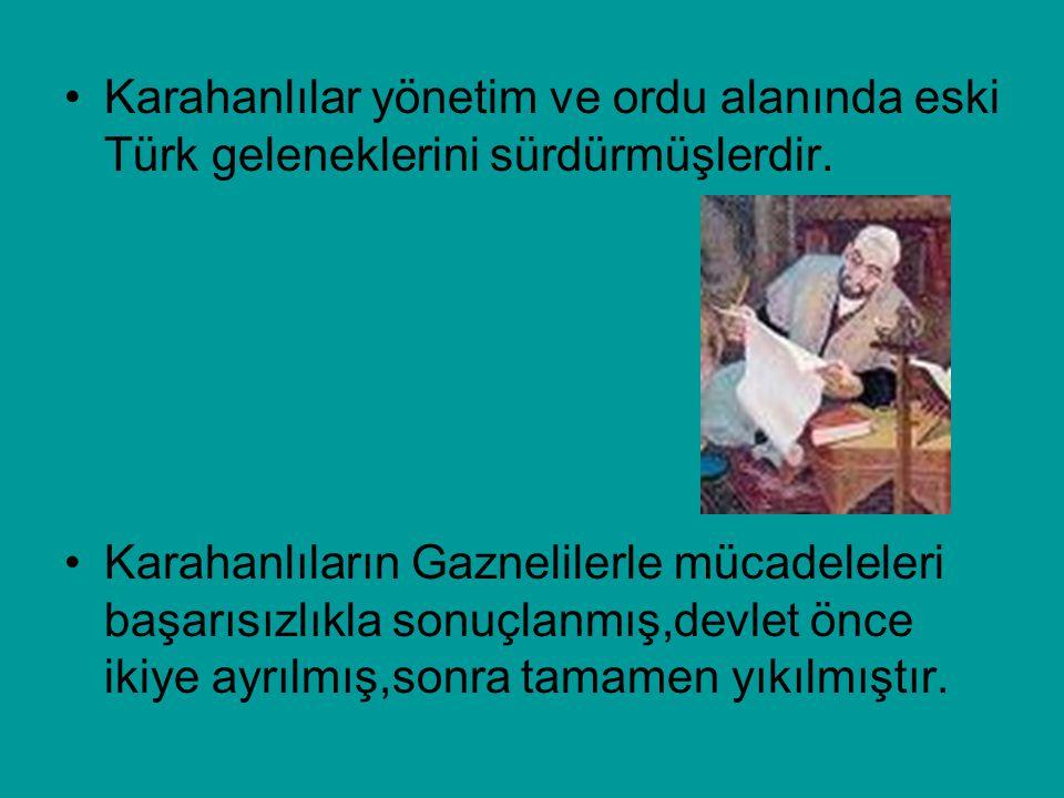 Karahanlılar yönetim ve ordu alanında eski Türk geleneklerini sürdürmüşlerdir. Karahanlıların Gaznelilerle mücadeleleri başarısızlıkla sonuçlanmış,dev