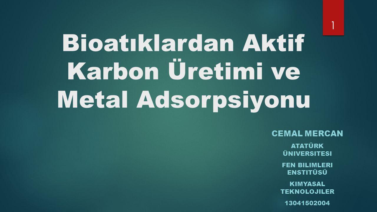 Bioatıklardan Aktif Karbon Üretimi ve Metal Adsorpsiyonu CEMAL MERCAN ATATÜRK ÜNIVERSITESI FEN BILIMLERI ENSTITÜSÜ KIMYASAL TEKNOLOJILER 13041502004 1