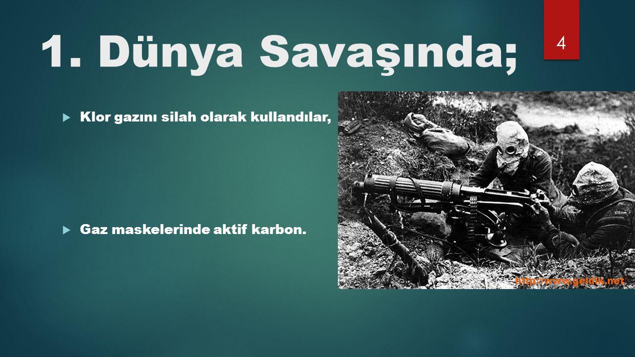 1. Dünya Savaşında;  Klor gazını silah olarak kullandılar,  Gaz maskelerinde aktif karbon. http://www.geldik.net/ 4