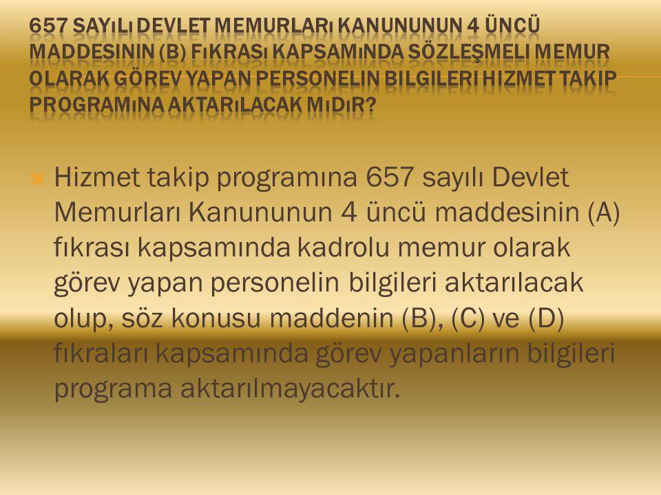  Hizmet takip programına 657 sayılı Devlet Memurları Kanununun 4 üncü maddesinin (A) fıkrası kapsamında kadrolu memur olarak görev yapan personelin bilgileri aktarılacak olup, söz konusu maddenin (B), (C) ve (D) fıkraları kapsamında görev yapanların bilgileri programa aktarılmayacaktır.