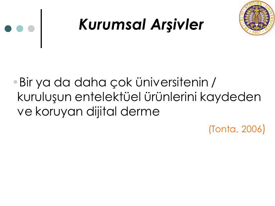 Kurumsal Arşivler Bir ya da daha çok üniversitenin / kuruluşun entelektüel ürünlerini kaydeden ve koruyan dijital derme (Tonta, 2006 )
