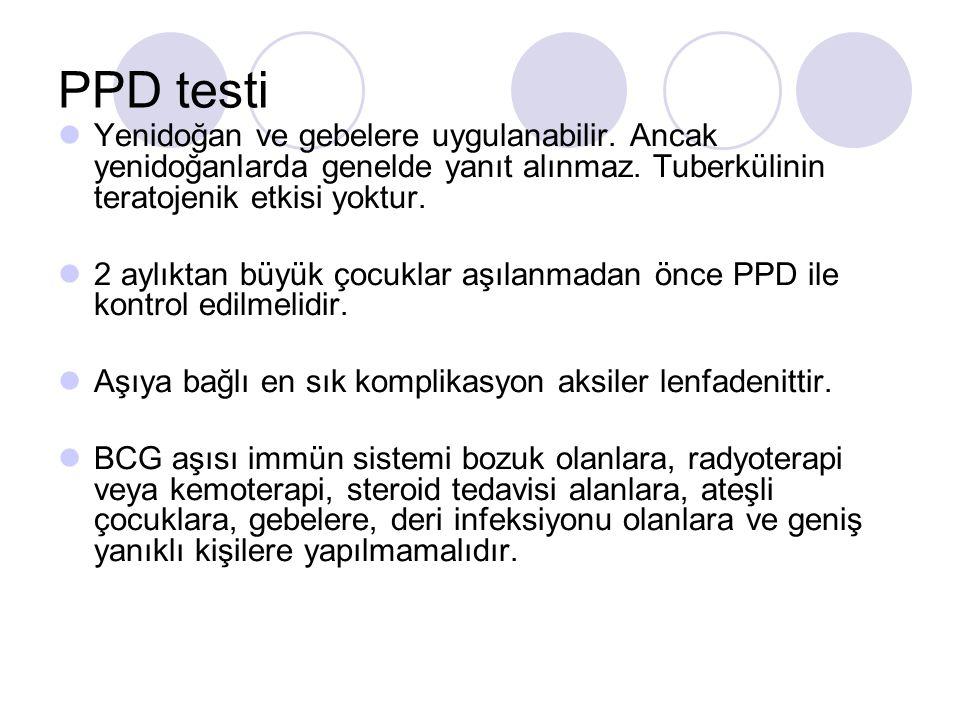 PPD testi Yenidoğan ve gebelere uygulanabilir. Ancak yenidoğanlarda genelde yanıt alınmaz. Tuberkülinin teratojenik etkisi yoktur. 2 aylıktan büyük ço