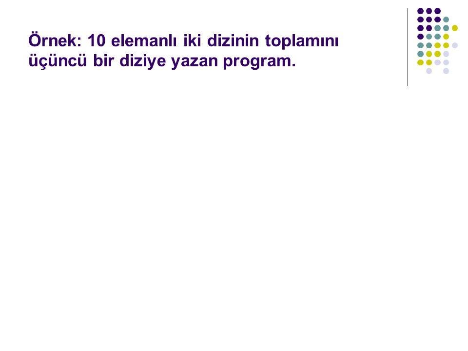 Örnek: 10 elemanlı iki dizinin toplamını üçüncü bir diziye yazan program.
