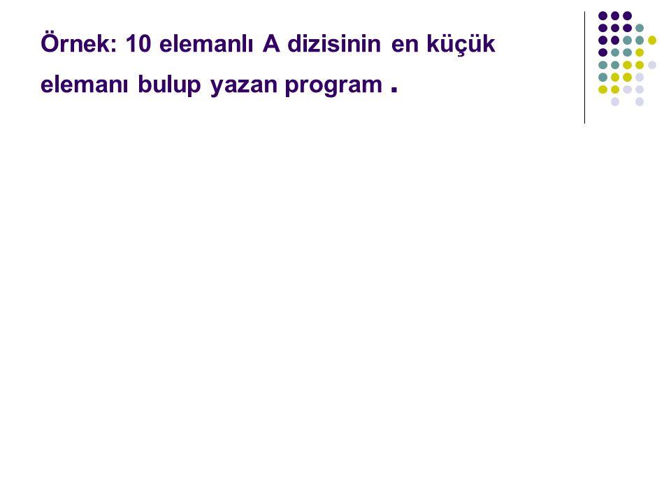 Örnek: 10 elemanlı A dizisinin en küçük elemanı bulup yazan program.