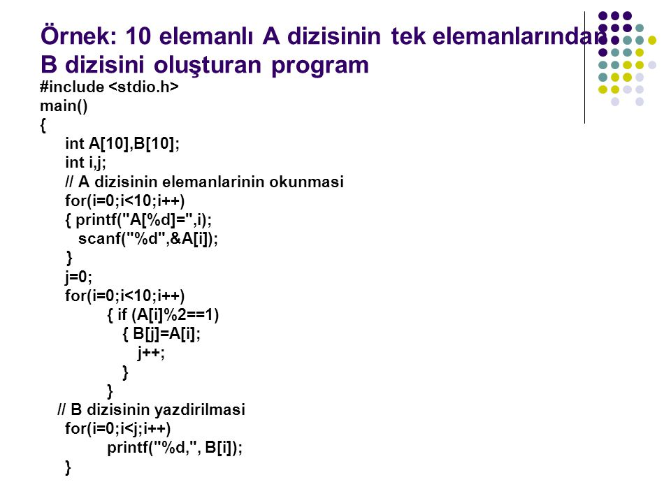 #include main() { int A[10],B[10]; int i,j; // A dizisinin elemanlarinin okunmasi for(i=0;i<10;i++) { printf( A[%d]= ,i); scanf( %d ,&A[i]); } j=0; for(i=0;i<10;i++) { if (A[i]%2==1) { B[j]=A[i]; j++; } // B dizisinin yazdirilmasi for(i=0;i<j;i++) printf( %d, , B[i]); }