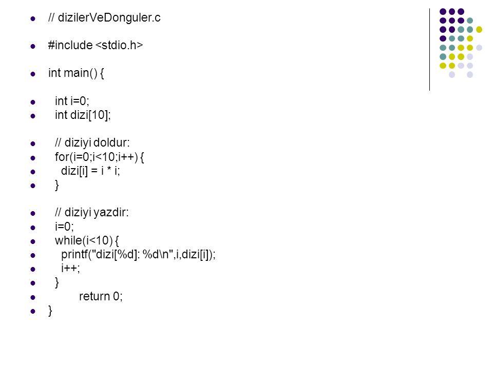 // dizilerVeDonguler.c #include int main() { int i=0; int dizi[10]; // diziyi doldur: for(i=0;i<10;i++) { dizi[i] = i * i; } // diziyi yazdir: i=0; while(i<10) { printf( dizi[%d]: %d\n ,i,dizi[i]); i++; } return 0; }
