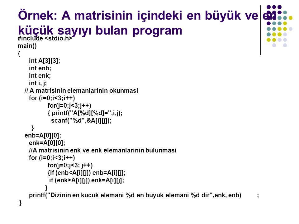 Örnek: A matrisinin içindeki en büyük ve en küçük sayıyı bulan program #include main() { int A[3][3]; int enb; int enk; int i, j; // A matrisinin elemanlarinin okunmasi for (i=0;i<3;i++) for(j=0;j<3;j++) { printf( A[%d][%d]= ,i,j); scanf( %d ,&A[i][j]); } enb=A[0][0]; enk=A[0][0]; //A matrisinin enk ve enk elemanlarinin bulunmasi for (i=0;i<3;i++) for(j=0;j<3; j++) {if (enb<A[i][j]) enb=A[i][j]; if (enk>A[i][j]) enk=A[i][j]; } printf( Dizinin en kucuk elemani %d en buyuk elemani %d dir ,enk, enb); }