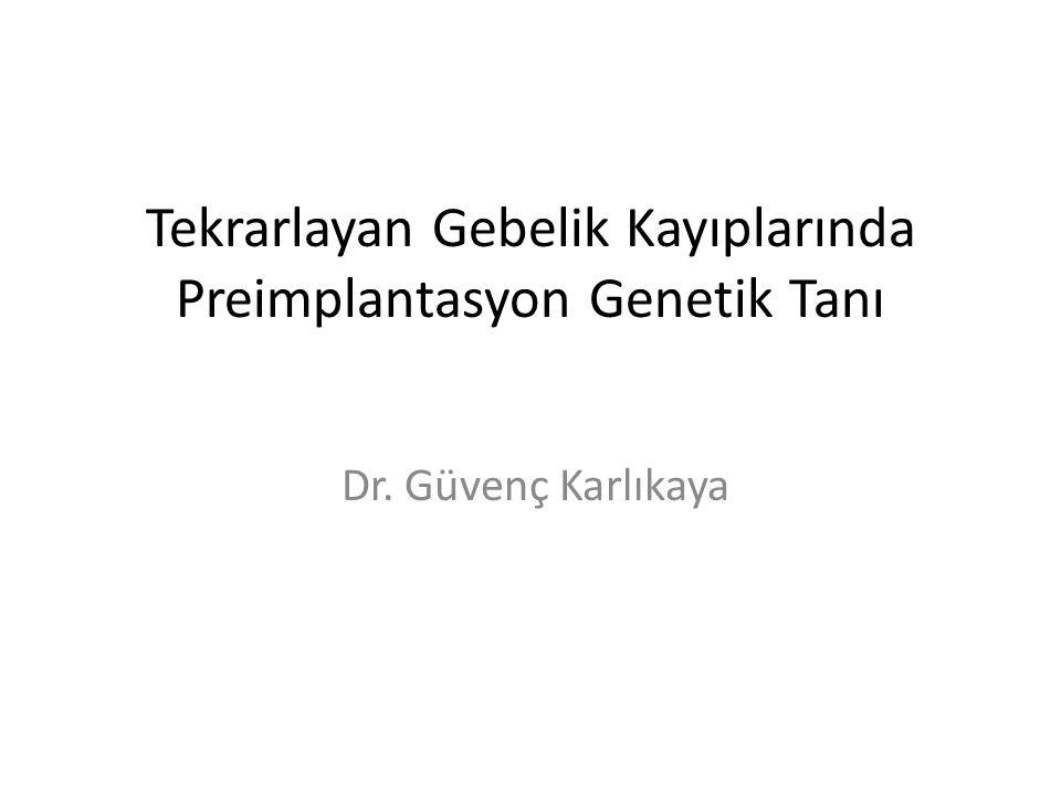 Tekrarlayan Gebelik Kayıplarında Preimplantasyon Genetik Tanı Dr. Güvenç Karlıkaya