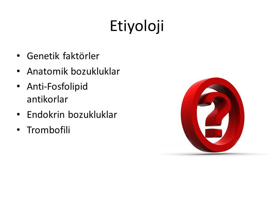 Etiyoloji Genetik faktörler Anatomik bozukluklar Anti-Fosfolipid antikorlar Endokrin bozukluklar Trombofili