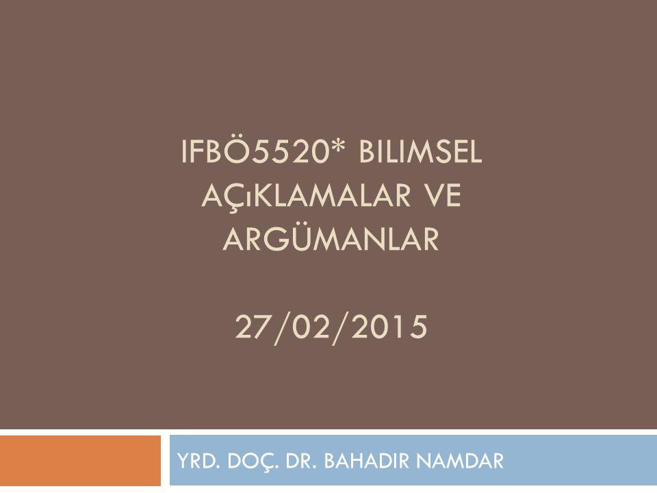IFBÖ5520* BILIMSEL AÇıKLAMALAR VE ARGÜMANLAR 27/02/2015 YRD. DOÇ. DR. BAHADIR NAMDAR