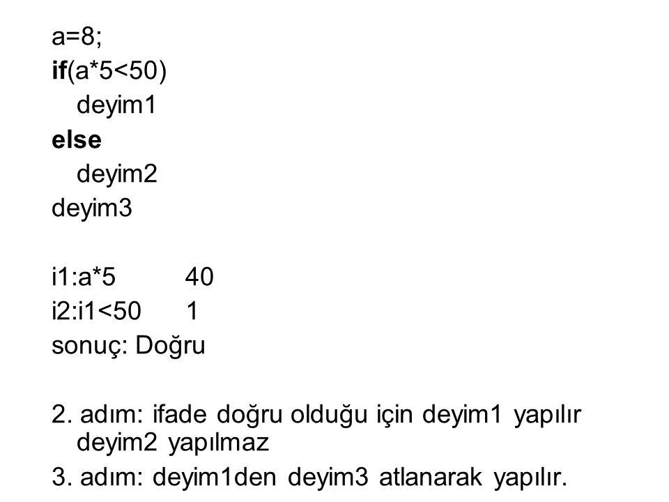 a=8; if(a*5<50) deyim1 else deyim2 deyim3 i1:a*540 i2:i1<501 sonuç: Doğru 2.