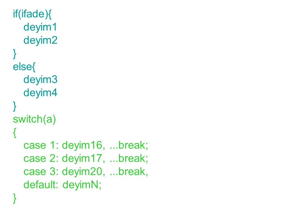 if(ifade){ deyim1 deyim2 } else{ deyim3 deyim4 } switch(a) { case 1: deyim16,...break; case 2: deyim17,...break; case 3: deyim20,...break, default: de