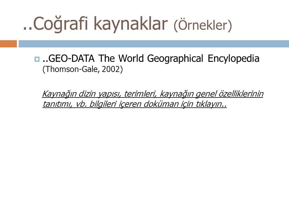 ..Coğrafi kaynaklar (Örnekler) ..GEO-DATA The World Geographical Encylopedia (Thomson-Gale, 2002) Kaynağın dizin yapısı, terimleri, kaynağın genel öz