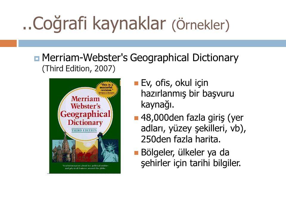 ..Coğrafi kaynaklar (Örnekler)  Merriam-Webster's Geographical Dictionary (Third Edition, 2007) Ev, ofis, okul için hazırlanmış bir başvuru kaynağı.