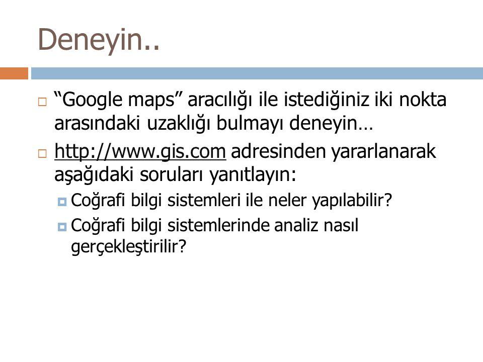 """Deneyin..  """"Google maps"""" aracılığı ile istediğiniz iki nokta arasındaki uzaklığı bulmayı deneyin…  http://www.gis.com adresinden yararlanarak aşağıd"""