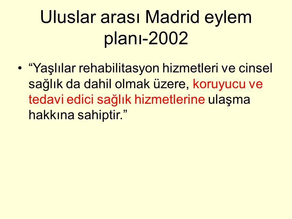 Uluslar arası Madrid eylem planı-2002 Yaşlılar rehabilitasyon hizmetleri ve cinsel sağlık da dahil olmak üzere, koruyucu ve tedavi edici sağlık hizmetlerine ulaşma hakkına sahiptir.