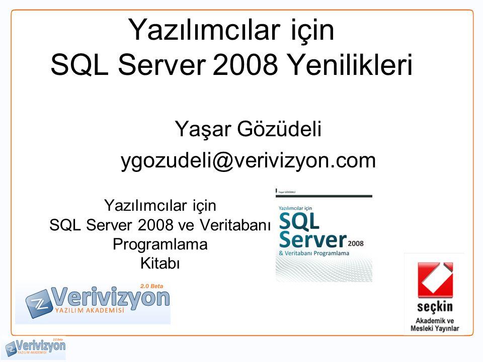 Yazılımcılar için SQL Server 2008 Yenilikleri Yaşar Gözüdeli ygozudeli@verivizyon.com Yazılımcılar için SQL Server 2008 ve Veritabanı Programlama Kitabı