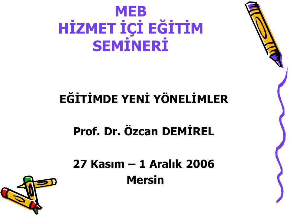 MEB HİZMET İÇİ EĞİTİM SEMİNERİ EĞİTİMDE YENİ YÖNELİMLER Prof. Dr. Özcan DEMİREL 27 Kasım – 1 Aralık 2006 Mersin