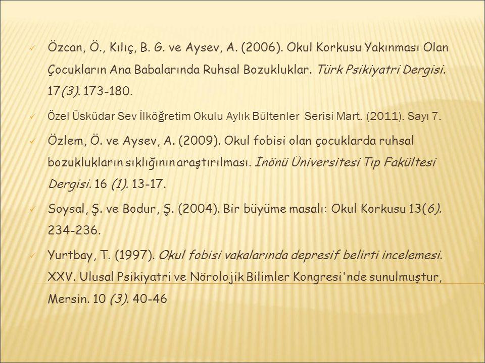 Özcan, Ö., Kılıç, B. G. ve Aysev, A. (2006). Okul Korkusu Yakınması Olan Çocukların Ana Babalarında Ruhsal Bozukluklar. Türk Psikiyatri Dergisi. 17(3)