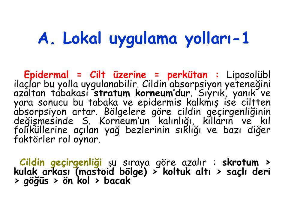 A. Lokal uygulama yolları-1 Epidermal = Cilt üzerine = perkütan : Liposolübl ilaçlar bu yolla uygulanabilir. Cildin absorpsiyon yeteneğini azaltan tab