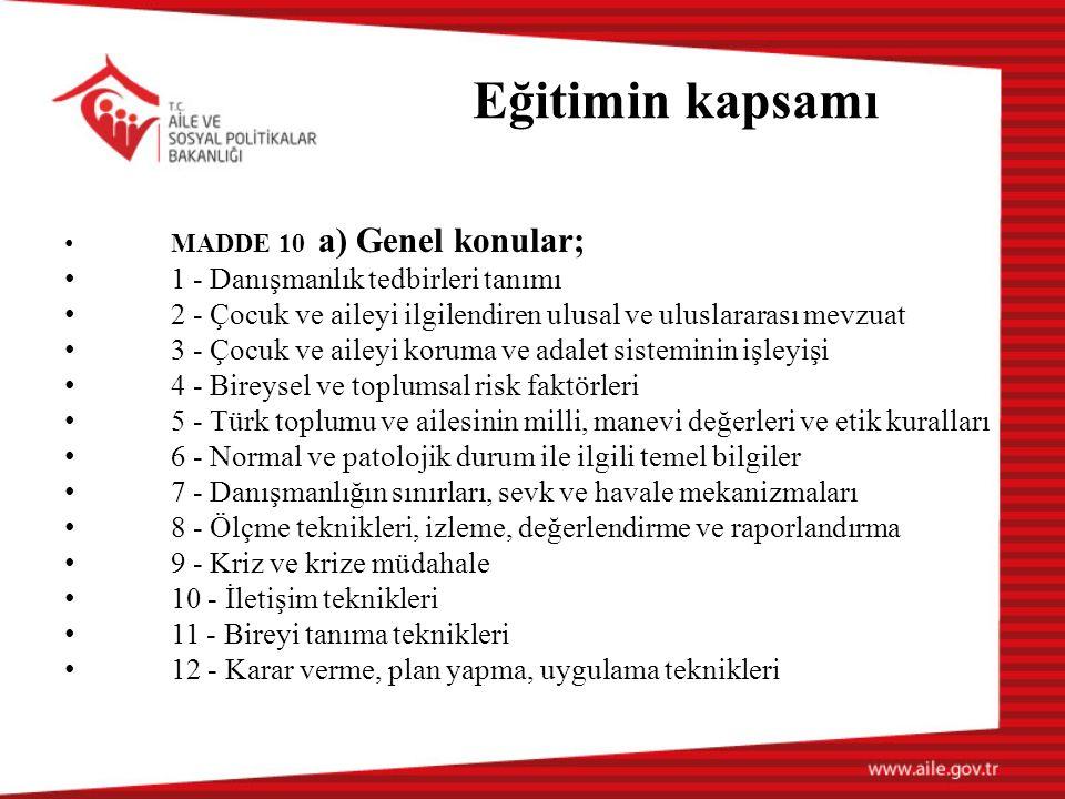 Eğitimin kapsamı MADDE 10 a) Genel konular; 1 - Danışmanlık tedbirleri tanımı 2 - Çocuk ve aileyi ilgilendiren ulusal ve uluslararası mevzuat 3 - Çocuk ve aileyi koruma ve adalet sisteminin işleyişi 4 - Bireysel ve toplumsal risk faktörleri 5 - Türk toplumu ve ailesinin milli, manevi değerleri ve etik kuralları 6 - Normal ve patolojik durum ile ilgili temel bilgiler 7 - Danışmanlığın sınırları, sevk ve havale mekanizmaları 8 - Ölçme teknikleri, izleme, değerlendirme ve raporlandırma 9 - Kriz ve krize müdahale 10 - İletişim teknikleri 11 - Bireyi tanıma teknikleri 12 - Karar verme, plan yapma, uygulama teknikleri