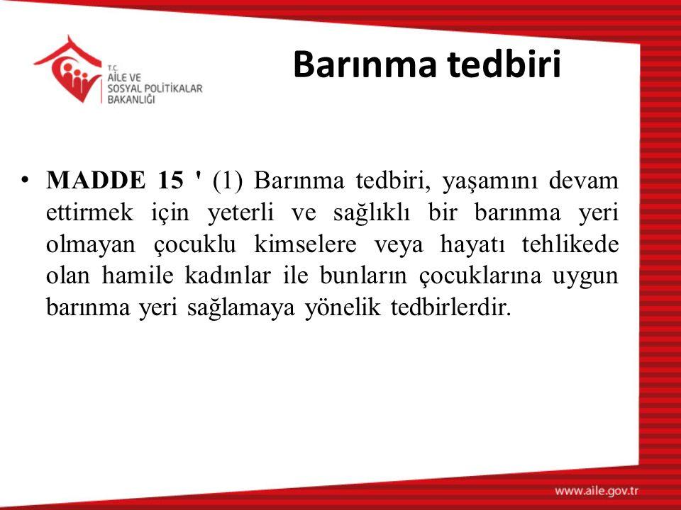 Barınma tedbiri MADDE 15 (1) Barınma tedbiri, yaşamını devam ettirmek için yeterli ve sağlıklı bir barınma yeri olmayan çocuklu kimselere veya hayatı tehlikede olan hamile kadınlar ile bunların çocuklarına uygun barınma yeri sağlamaya yönelik tedbirlerdir.