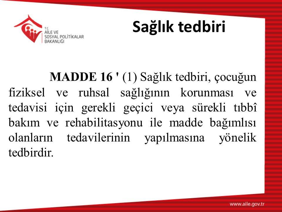 Sağlık tedbiri MADDE 16 (1) Sağlık tedbiri, çocuğun fiziksel ve ruhsal sağlığının korunması ve tedavisi için gerekli geçici veya sürekli tıbbî bakım ve rehabilitasyonu ile madde bağımlısı olanların tedavilerinin yapılmasına yönelik tedbirdir.